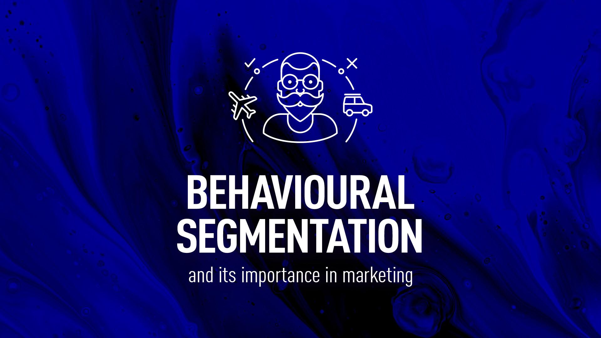 Behavioural segmentation - the importance in marketing